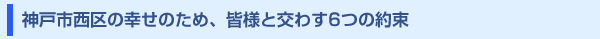 神戸市西区の幸せのため、皆様と交わす6つの約束